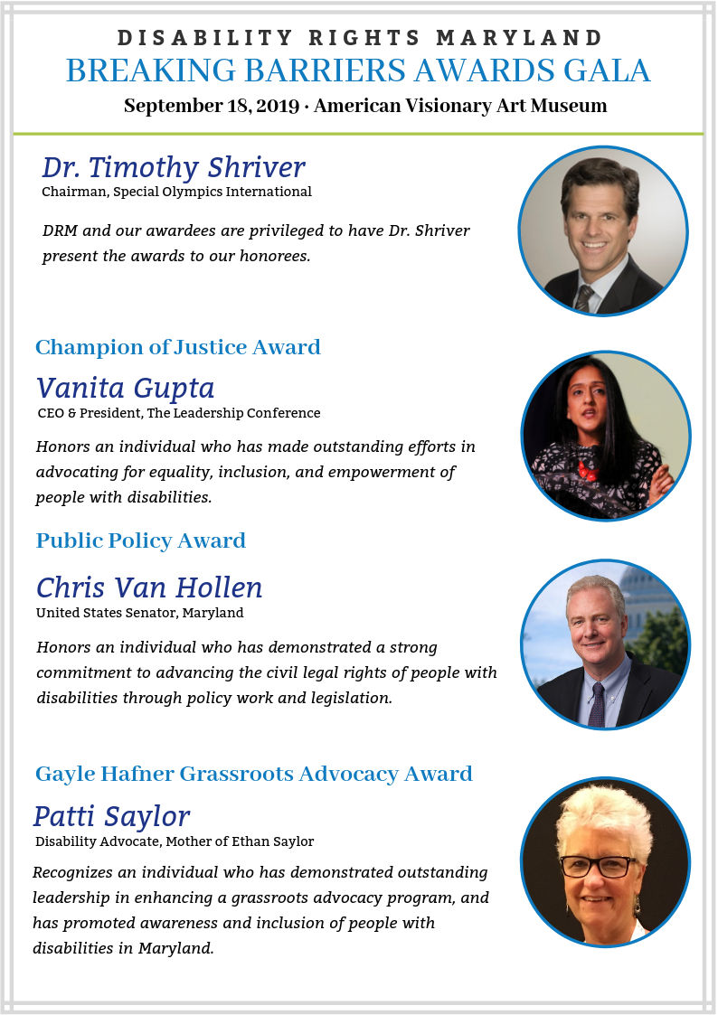 2019 Breaking Barriers Awards Gala Honorees: Dr. Timothy Shriver, Chairman of Special Olympics International will present our awardees our awardees with their honors. 2019 Champion of Justice is Vanita Gupta, CEO and President of the Leadership Conference. 2019 Public Policy Awardee is Senator Chris Van Hollen, United States Senator of Maryland. 2019 Gayle Hafner Grassroots Advocacy Awardee is Patty Saylor, Disability Advocate and mother of Ethan Saylor.