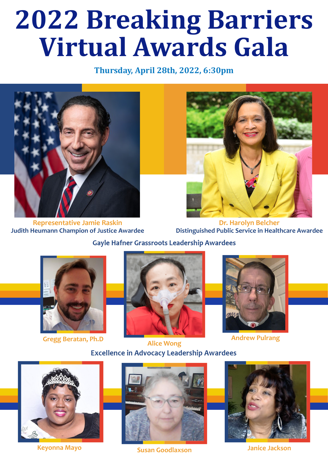 2022 Breaking Barriers Virtual Awards Gala. Thursday, April 28th, 2022, 6:30M. Images: From top left to bottom right: U.S. Rep. Jamie Raskin (Judith Heumann Champion of Justice awardee), Dr. Harolyn Belcher (Distinguished Service in Healthcare awardee), Alice Wong, Andrew Pulrang, Gregg Beratan, P.H.D (Gayle Hafner Grassroots Leadership Awardees), Keyonna Mayo, Susan Goodlaxson, and Janice Jackson (Excellence in Advocacy Leadership awardees).