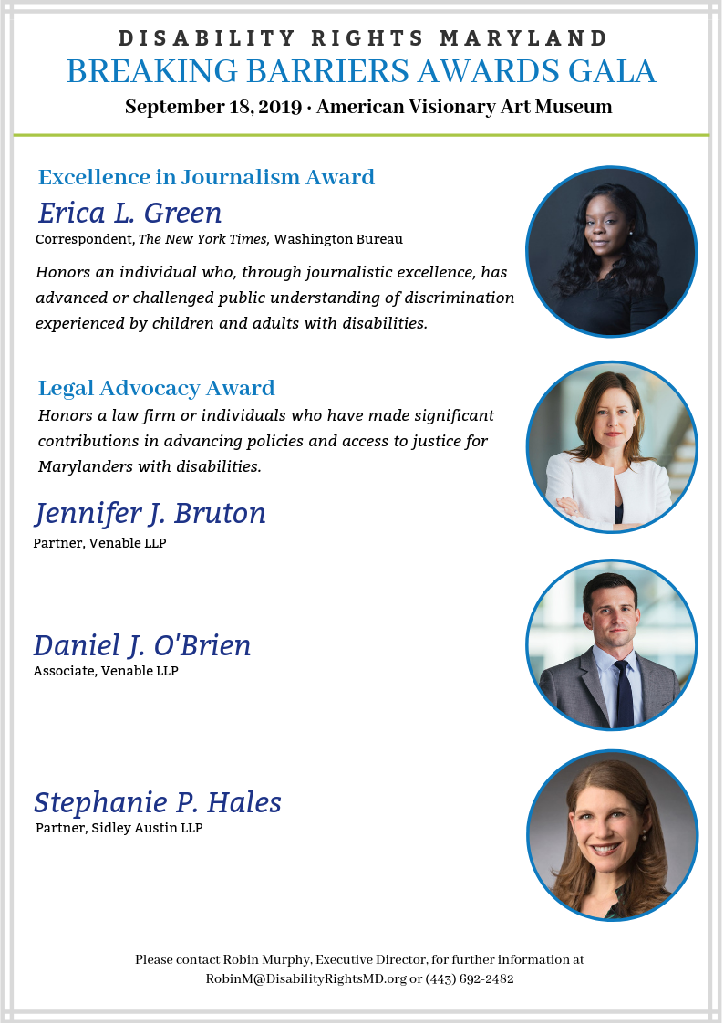 2019 Breaking Barriers Awards Gala honorees. 2019 Excellence in Journalism Awardee is Erica L. Green, Correspondent for the New York Times Washington Bureau. 2019 Legal Advocacy Awardees are Jennifer J. Bruton, Partner with Venable LLP; Daniel J. O'Brien, Associate with Venable LLP and Stephanie P. Hales, Partner with Sidley Austin LLP