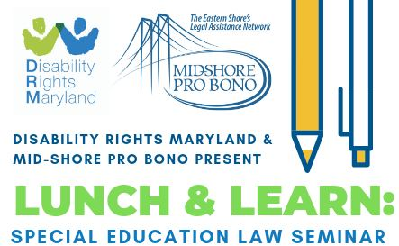 Disability Rights Maryland and Mid Shore Pro Bono Present, Lunch and Learn: Special Education Law Seminar