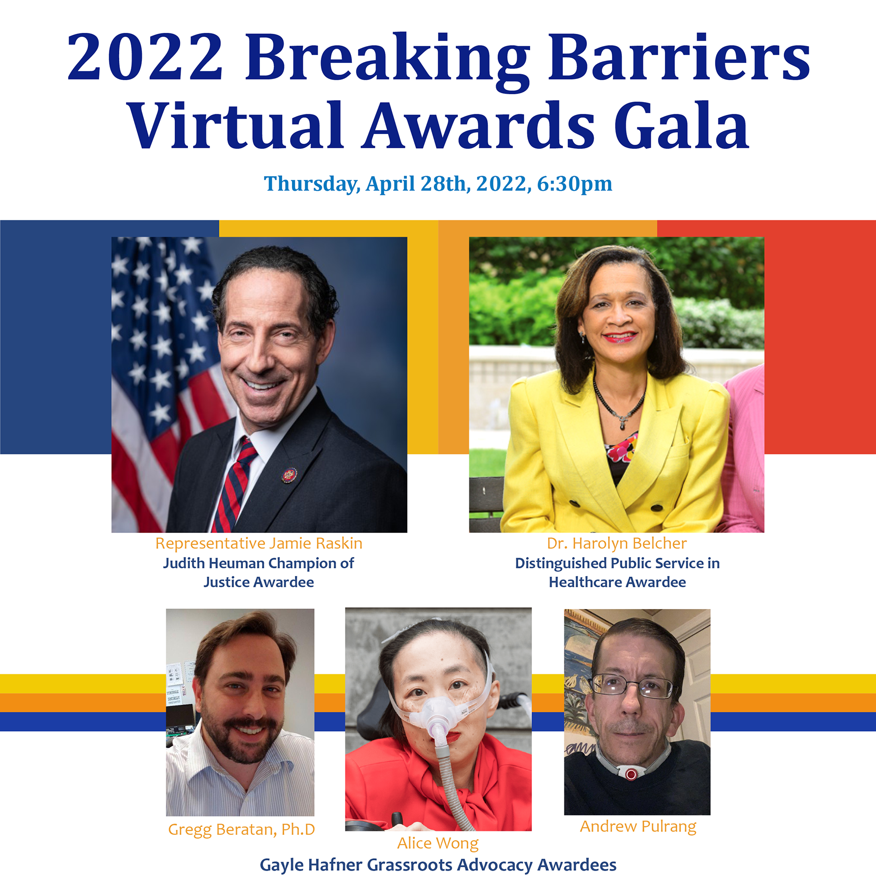 2022 Breaking Barriers Virtual Awards Gala. Thursday, April 28th, 2022, 6:30M. Images: From top left to bottom right: U.S. Rep. Jamie Raskin (Judith Heumann Champion of Justice awardee), Dr. Harolyn Belcher (Distinguished Service in Healthcare awardee), Alice Wong, Andrew Pulrang and Gregg Beratan, P.H.D (Gayle Hafner Grassroots Advocacy awardees).