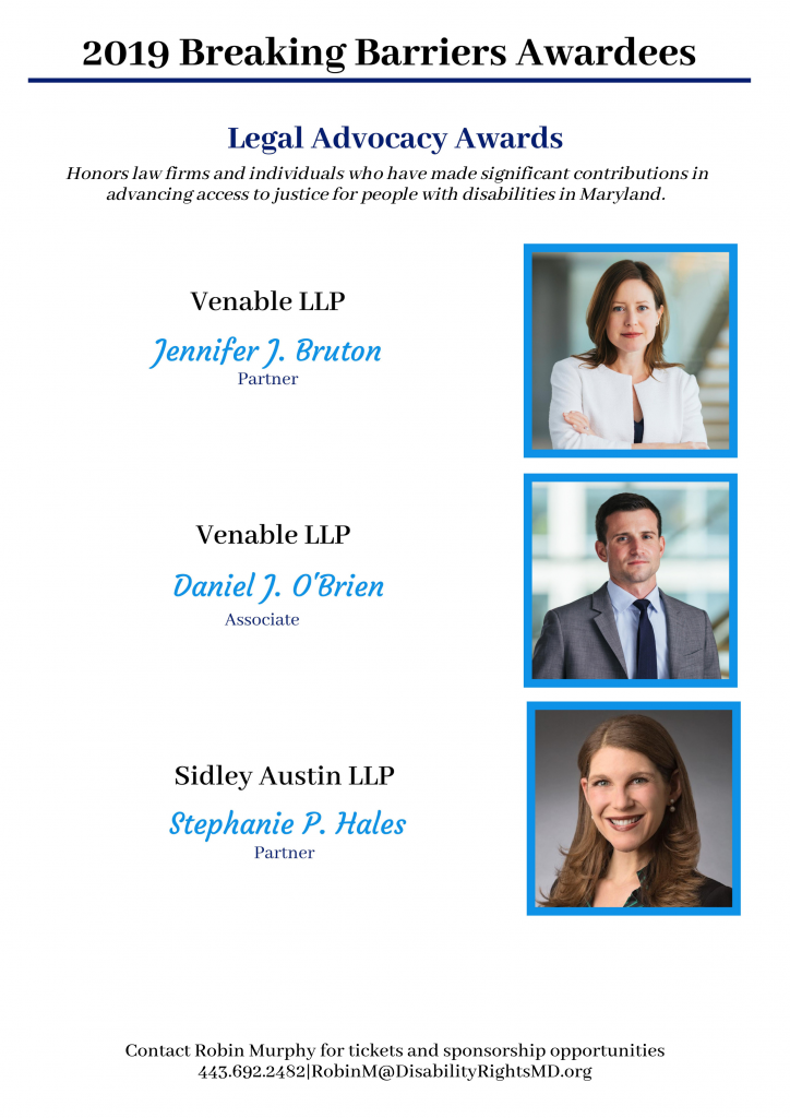 Legal Advocacy Awardees: Jennifer Bruton, Daniel O'Brien and Stephanie Hales. Honors law firms and individuals who have made significant contributions advancing access to justice for people with disabilities in Maryland.